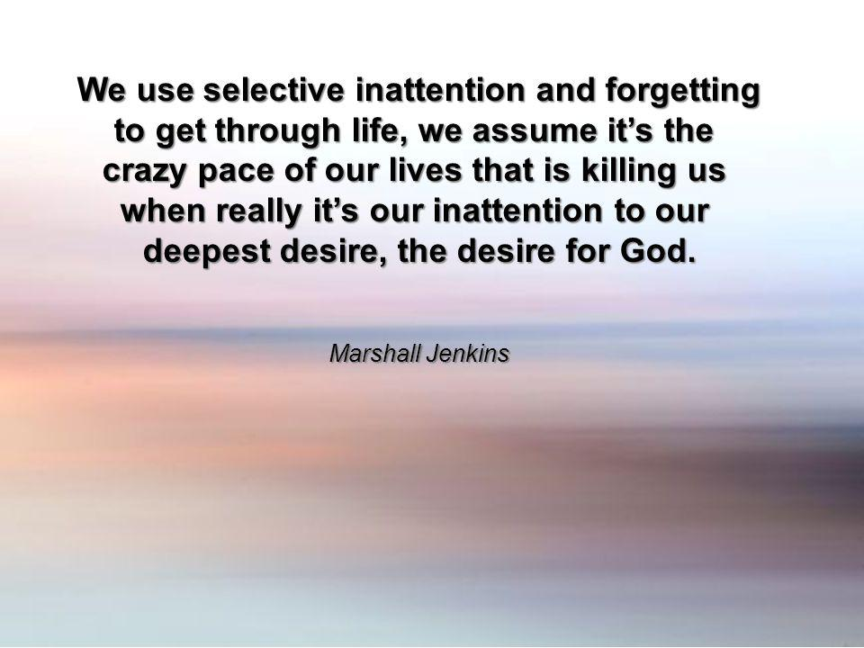 We use selective inattention and forgetting to get through life, we assume its the crazy pace of our lives that is killing us when really its our inat