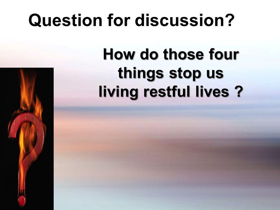 Question for discussion? How do those four things stop us living restful lives ?