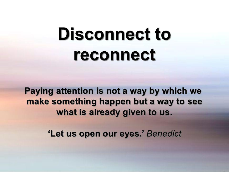 Disconnect to reconnect Paying attention is not a way by which we make something happen but a way to see what is already given to us. Let us open our