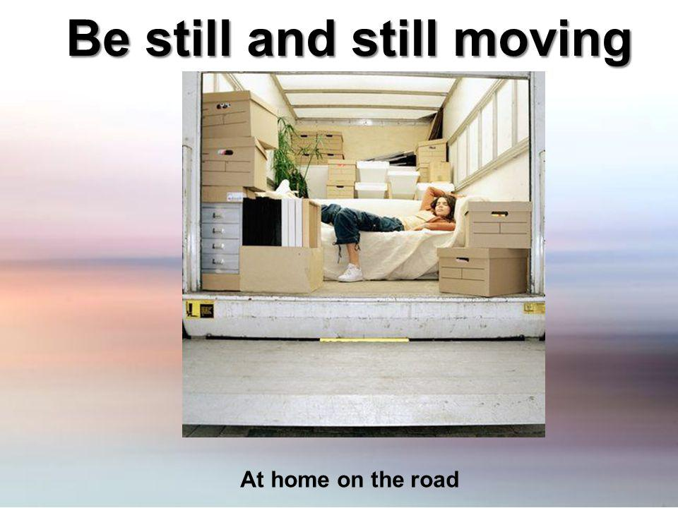 Be still and still moving At home on the road
