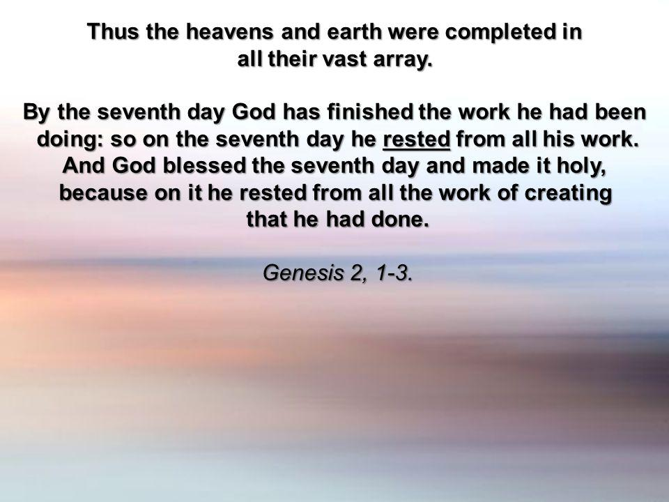 Thus the heavens and earth were completed in all their vast array. By the seventh day God has finished the work he had been doing: so on the seventh d
