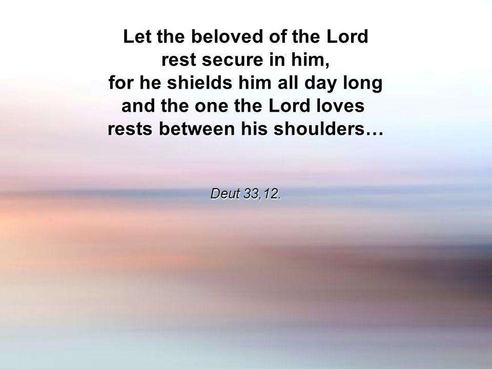 Let the beloved of the Lord rest secure in him, for he shields him all day long and the one the Lord loves rests between his shoulders… Deut 33,12.
