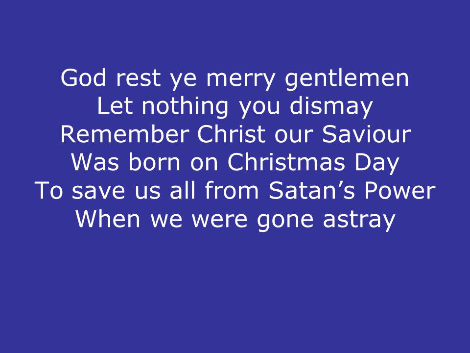 God rest ye merry gentlemen Let nothing you dismay Remember Christ our Saviour Was born on Christmas Day To save us all from Satans Power When we were