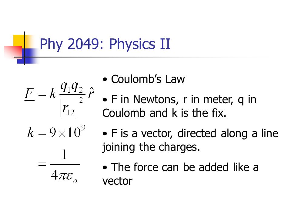 Phy 2049: Physics II Coulombs Law F in Newtons, r in meter, q in Coulomb and k is the fix. F is a vector, directed along a line joining the charges. T