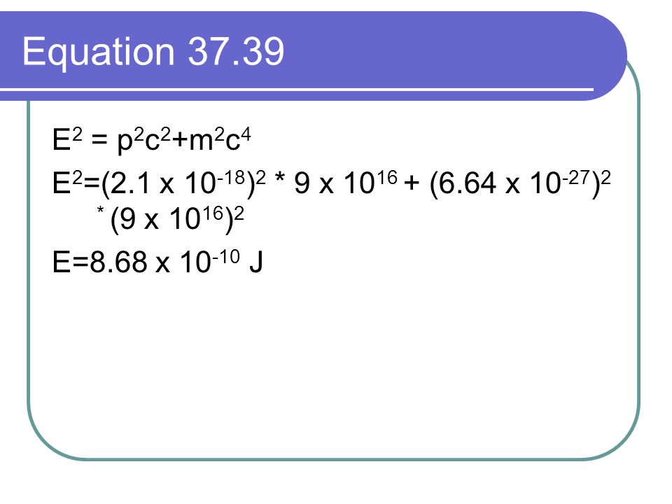 Equation 37.39 E 2 = p 2 c 2 +m 2 c 4 E 2 =(2.1 x 10 -18 ) 2 * 9 x 10 16 + (6.64 x 10 -27 ) 2 * (9 x 10 16 ) 2 E=8.68 x 10 -10 J