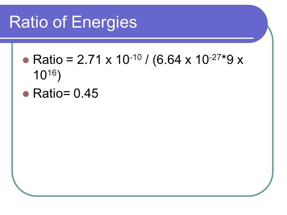 Ratio of Energies Ratio = 2.71 x 10 -10 / (6.64 x 10 -27 *9 x 10 16 ) Ratio= 0.45
