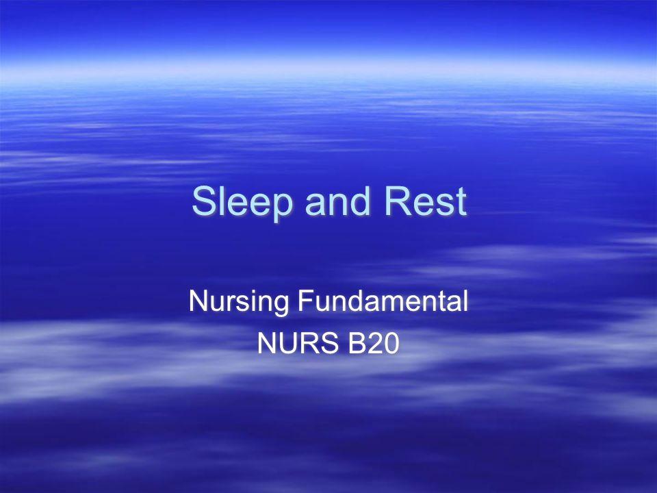 Sleep and Rest Nursing Fundamental NURS B20 Nursing Fundamental NURS B20