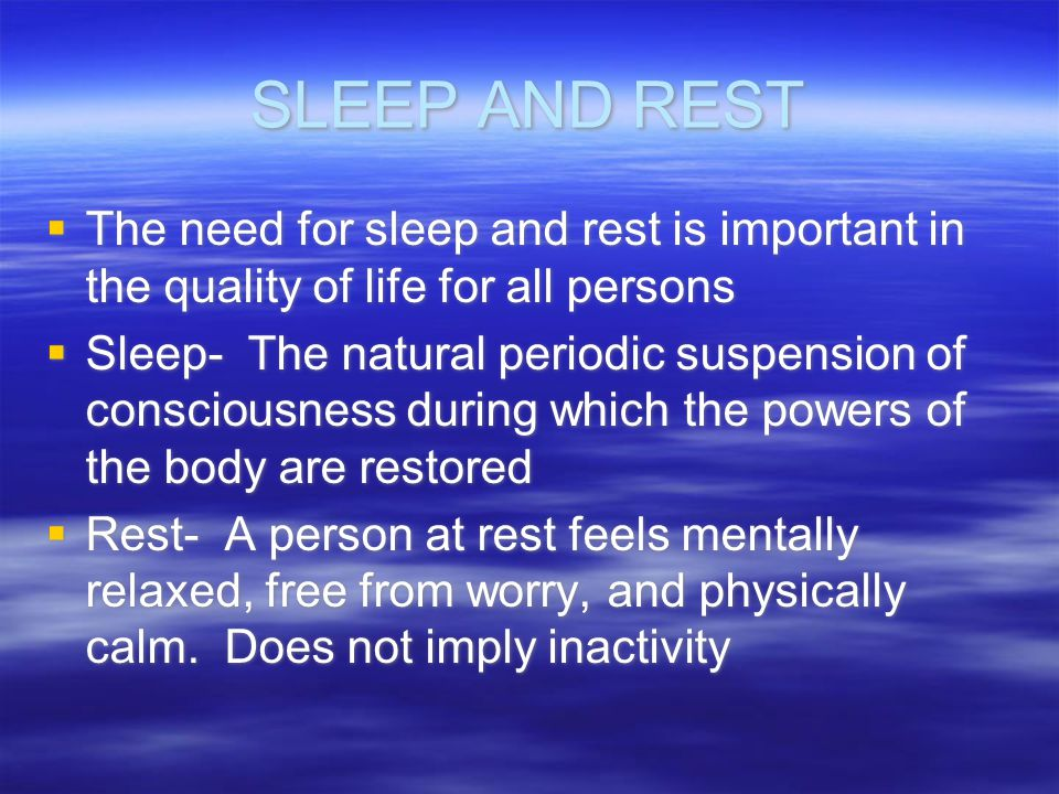 SLEEP AND REST The need for sleep and rest is important in the quality of life for all persons Sleep- The natural periodic suspension of consciousness