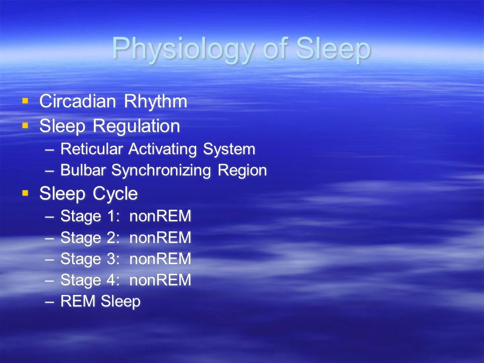 Physiology of Sleep Circadian Rhythm Sleep Regulation –Reticular Activating System –Bulbar Synchronizing Region Sleep Cycle –Stage 1: nonREM –Stage 2: