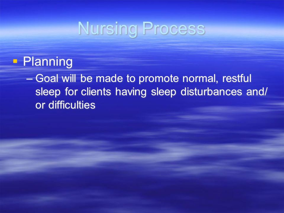 Nursing Process Planning –Goal will be made to promote normal, restful sleep for clients having sleep disturbances and/ or difficulties Planning –Goal
