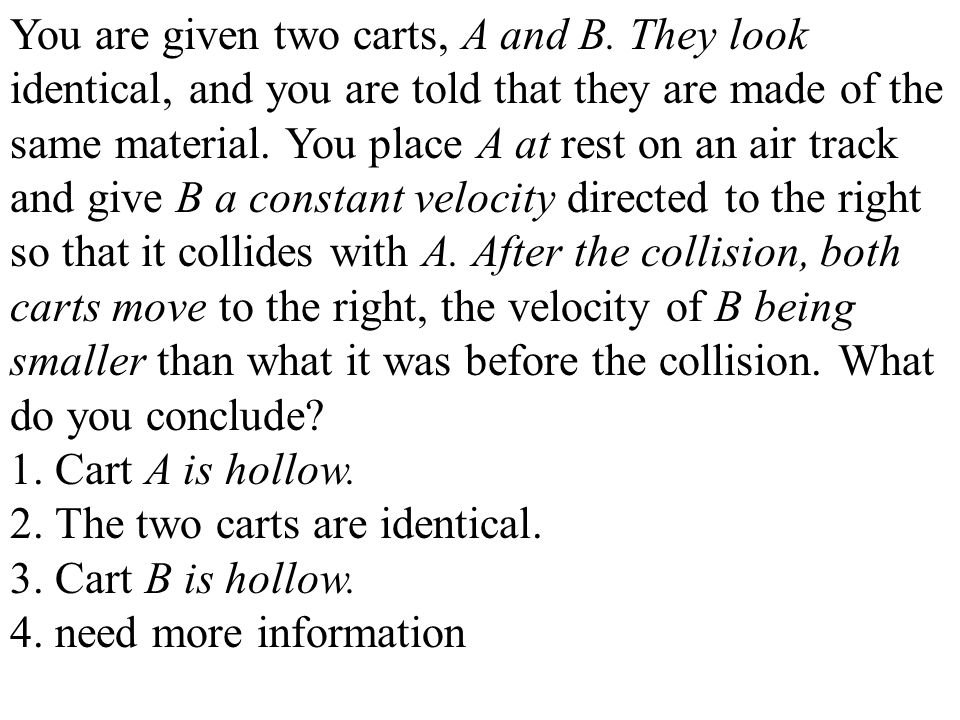 You are given two carts, A and B. They look identical, and you are told that they are made of the same material. You place A at rest on an air track a