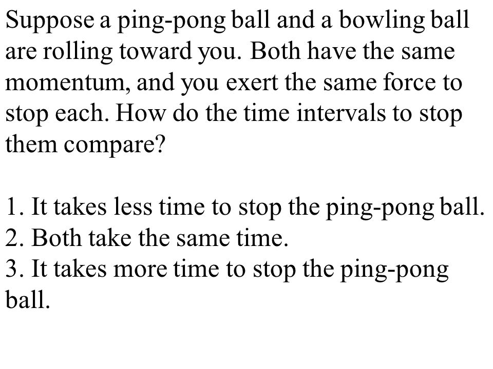 Suppose a ping-pong ball and a bowling ball are rolling toward you. Both have the same momentum, and you exert the same force to stop each. How do the