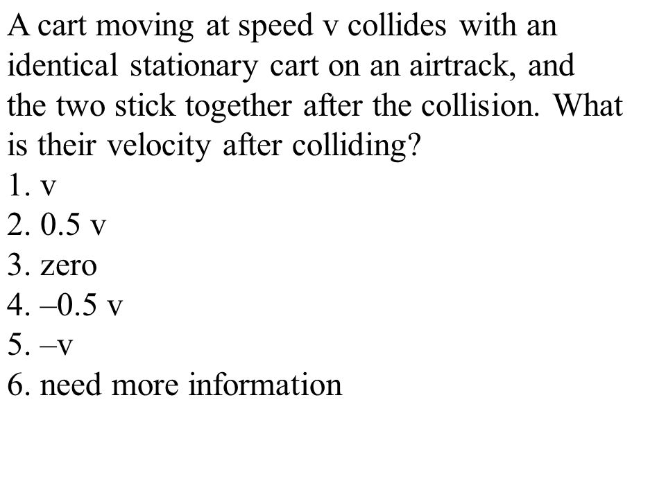 A cart moving at speed v collides with an identical stationary cart on an airtrack, and the two stick together after the collision. What is their velo