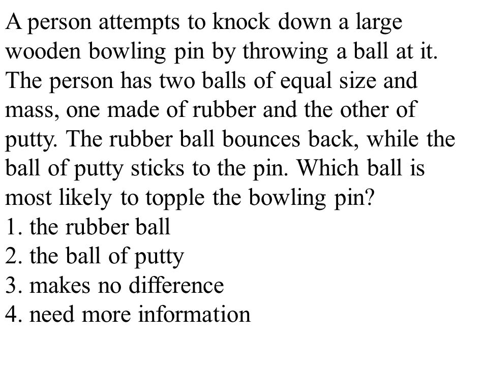 A person attempts to knock down a large wooden bowling pin by throwing a ball at it. The person has two balls of equal size and mass, one made of rubb