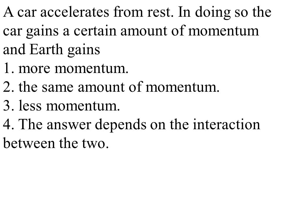 A car accelerates from rest. In doing so the car gains a certain amount of momentum and Earth gains 1. more momentum. 2. the same amount of momentum.
