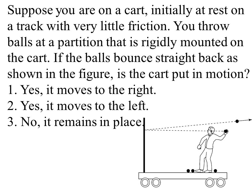 Suppose you are on a cart, initially at rest on a track with very little friction. You throw balls at a partition that is rigidly mounted on the cart.