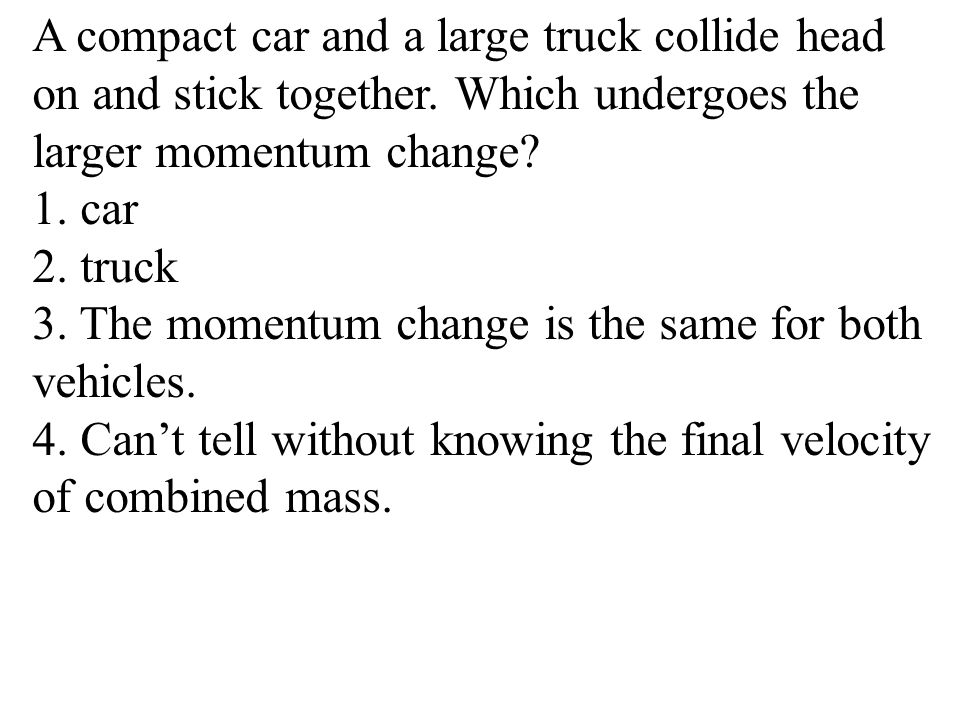 A compact car and a large truck collide head on and stick together. Which undergoes the larger momentum change? 1. car 2. truck 3. The momentum change