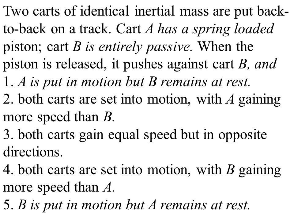 Two carts of identical inertial mass are put back- to-back on a track. Cart A has a spring loaded piston; cart B is entirely passive. When the piston