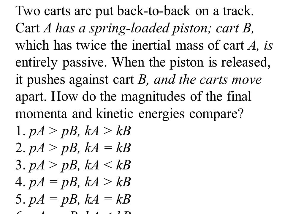Two carts are put back-to-back on a track. Cart A has a spring-loaded piston; cart B, which has twice the inertial mass of cart A, is entirely passive