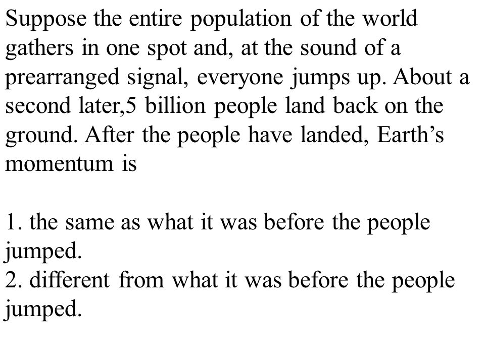 Suppose the entire population of the world gathers in one spot and, at the sound of a prearranged signal, everyone jumps up. About a second later,5 bi