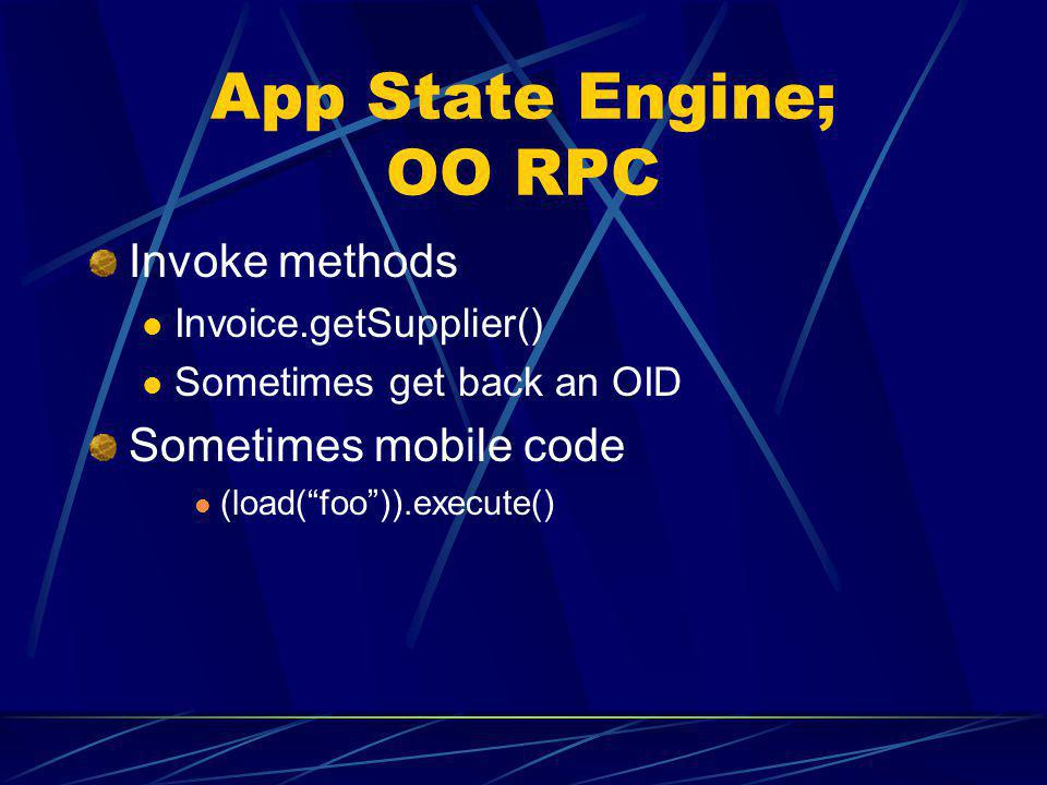 App State Engine; OO RPC Invoke methods Invoice.getSupplier() Sometimes get back an OID Sometimes mobile code (load(foo)).execute()