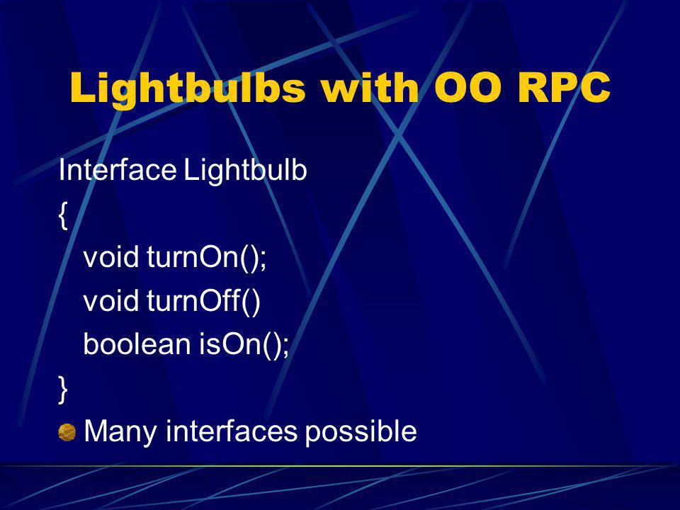 Lightbulbs with OO RPC Interface Lightbulb { void turnOn(); void turnOff() boolean isOn(); } Many interfaces possible