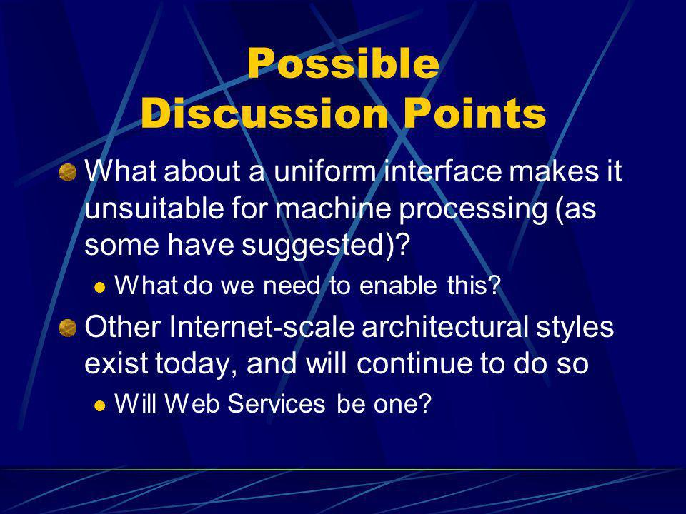 Possible Discussion Points What about a uniform interface makes it unsuitable for machine processing (as some have suggested)? What do we need to enab