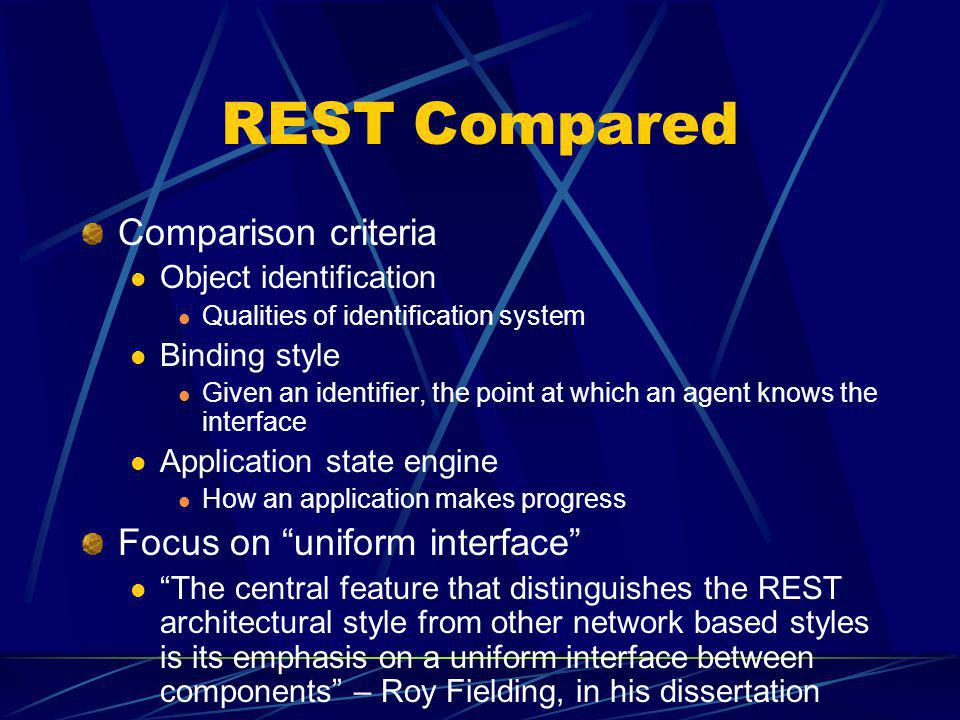 REST Compared Comparison criteria Object identification Qualities of identification system Binding style Given an identifier, the point at which an agent knows the interface Application state engine How an application makes progress Focus on uniform interface The central feature that distinguishes the REST architectural style from other network based styles is its emphasis on a uniform interface between components – Roy Fielding, in his dissertation