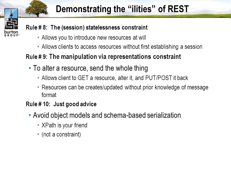 Demonstrating the ilities of REST Rule # 8: The (session) statelessness constraint Allows you to introduce new resources at will Allows clients to access resources without first establishing a session Rule # 9: The manipulation via representations constraint To alter a resource, send the whole thing Allows client to GET a resource, alter it, and PUT/POST it back Resources can be creates/updated without prior knowledge of message format Rule # 10: Just good advice Avoid object models and schema-based serialization XPath is your friend (not a constraint)