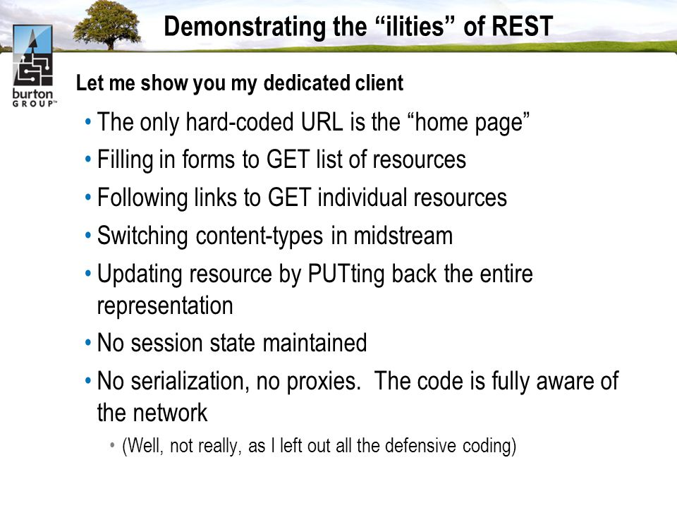 Demonstrating the ilities of REST Let me show you my dedicated client The only hard-coded URL is the home page Filling in forms to GET list of resources Following links to GET individual resources Switching content-types in midstream Updating resource by PUTting back the entire representation No session state maintained No serialization, no proxies.