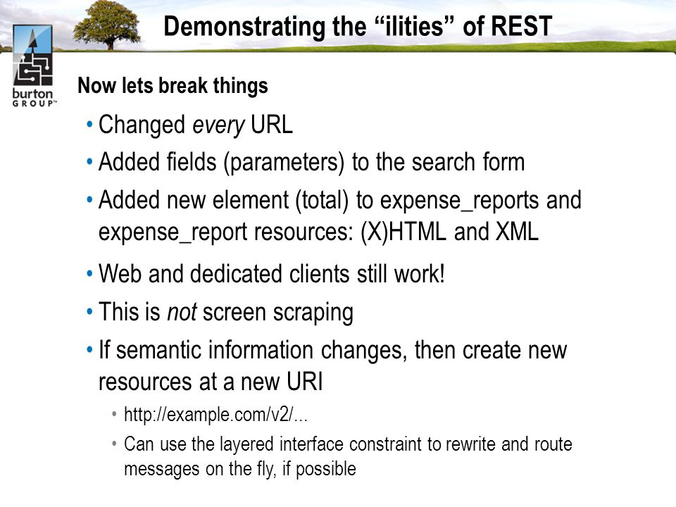 Demonstrating the ilities of REST Now lets break things Changed every URL Added fields (parameters) to the search form Added new element (total) to expense_reports and expense_report resources: (X)HTML and XML Web and dedicated clients still work.