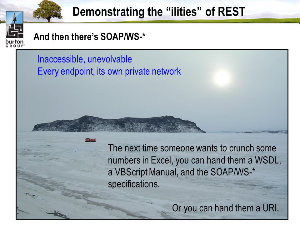 Demonstrating the ilities of REST And then theres SOAP/WS-* Inaccessible, unevolvable Every endpoint, its own private network The next time someone wants to crunch some numbers in Excel, you can hand them a WSDL, a VBScript Manual, and the SOAP/WS-* specifications.