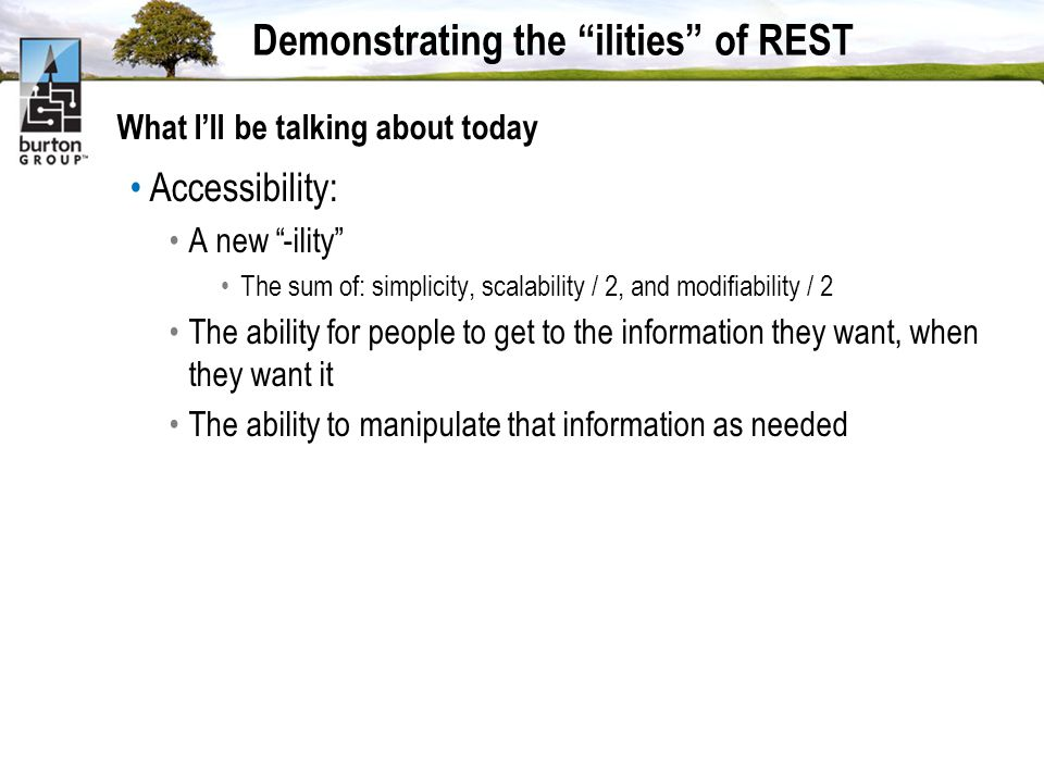 Demonstrating the ilities of REST What Ill be talking about today Accessibility: A new -ility The sum of: simplicity, scalability / 2, and modifiability / 2 The ability for people to get to the information they want, when they want it The ability to manipulate that information as needed
