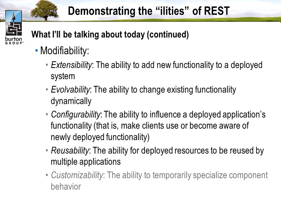 Demonstrating the ilities of REST What Ill be talking about today (continued) Modifiability: Extensibility : The ability to add new functionality to a deployed system Evolvability : The ability to change existing functionality dynamically Configurability : The ability to influence a deployed applications functionality (that is, make clients use or become aware of newly deployed functionality) Reusability : The ability for deployed resources to be reused by multiple applications Customizability : The ability to temporarily specialize component behavior