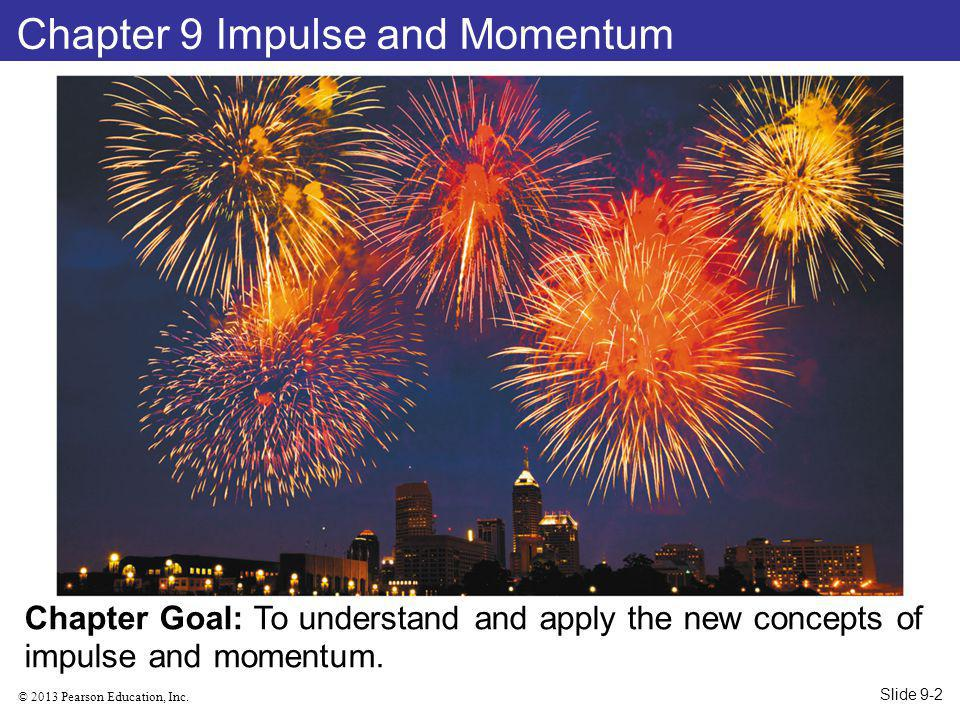 © 2013 Pearson Education, Inc. Chapter 9 Impulse and Momentum Chapter Goal: To understand and apply the new concepts of impulse and momentum. Slide 9-