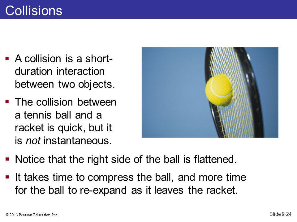 © 2013 Pearson Education, Inc. Collisions A collision is a short- duration interaction between two objects. The collision between a tennis ball and a