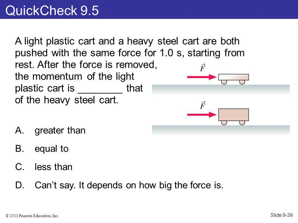 © 2013 Pearson Education, Inc. A light plastic cart and a heavy steel cart are both pushed with the same force for 1.0 s, starting from rest. After th