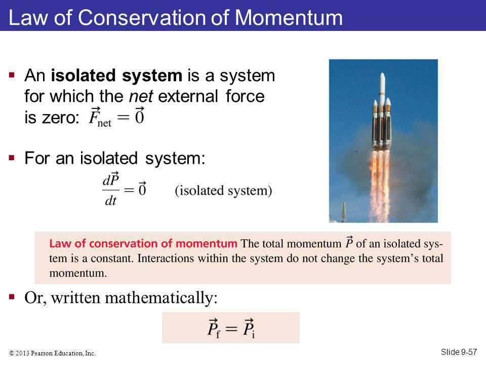 © 2013 Pearson Education, Inc. Law of Conservation of Momentum An isolated system is a system for which the net external force is zero: Or, written ma