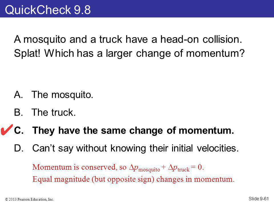 © 2013 Pearson Education, Inc. A mosquito and a truck have a head-on collision. Splat! Which has a larger change of momentum? A. The mosquito. B. The