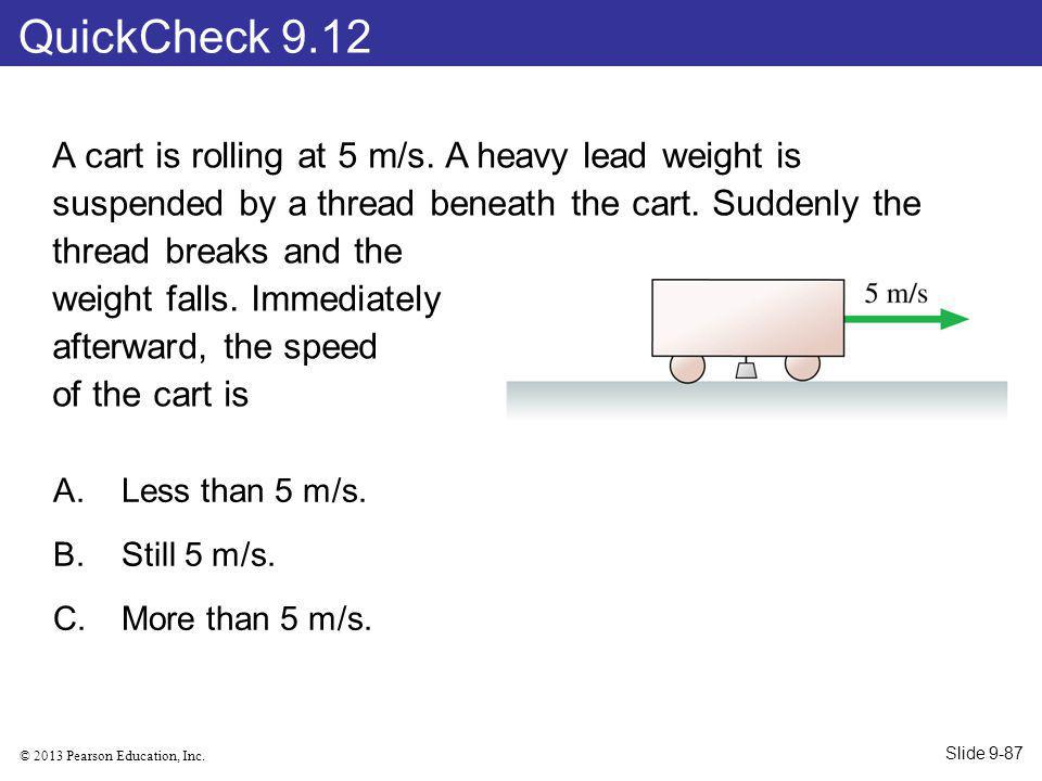 © 2013 Pearson Education, Inc. A cart is rolling at 5 m/s. A heavy lead weight is suspended by a thread beneath the cart. Suddenly the thread breaks a
