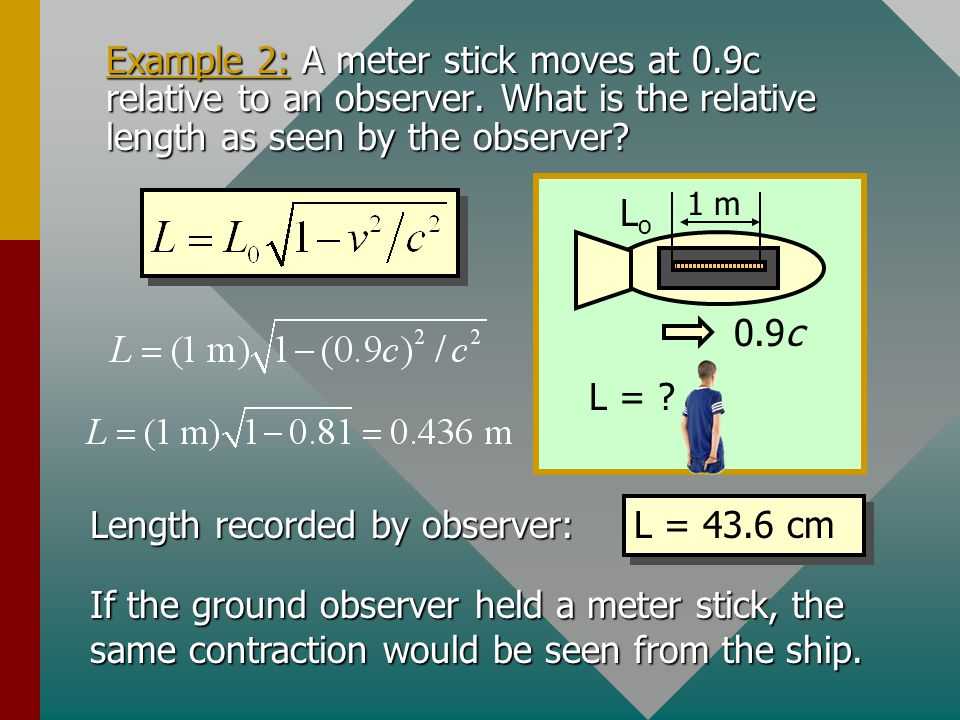 Length Contraction 0.9c LoLo L Since time is affected by relative motion, length will also be different: L o is proper length L is relative length Moving objects are foreshortened due to relativity.