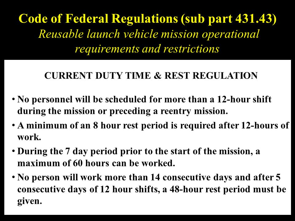 Code of Federal Regulations (sub part 431.43) Reusable launch vehicle mission operational requirements and restrictions CURRENT DUTY TIME & REST REGULATION No personnel will be scheduled for more than a 12-hour shift during the mission or preceding a reentry mission.