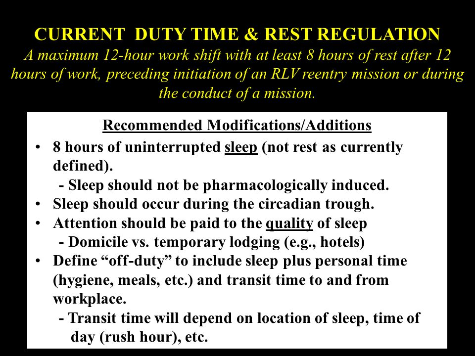 CURRENT DUTY TIME & REST REGULATION A maximum 12-hour work shift with at least 8 hours of rest after 12 hours of work, preceding initiation of an RLV reentry mission or during the conduct of a mission.