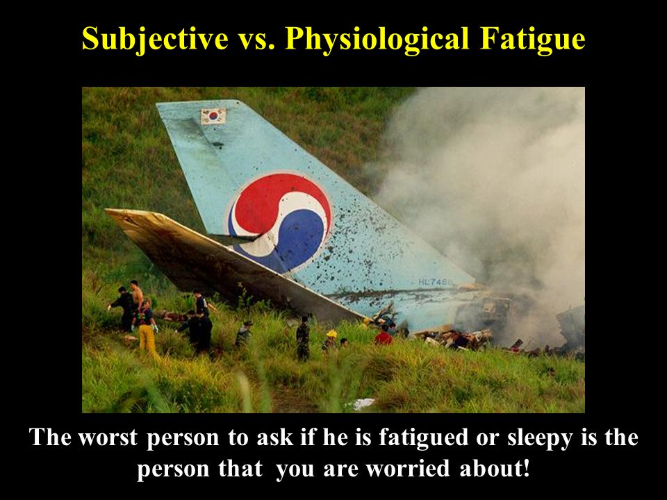 Subjective vs. Physiological Fatigue The worst person to ask if he is fatigued or sleepy is the person that you are worried about!