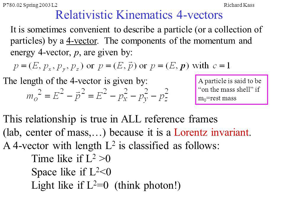 P780.02 Spring 2003 L2Richard Kass Relativistic Kinematics 4-vectors It is sometimes convenient to describe a particle (or a collection of particles) by a 4-vector.