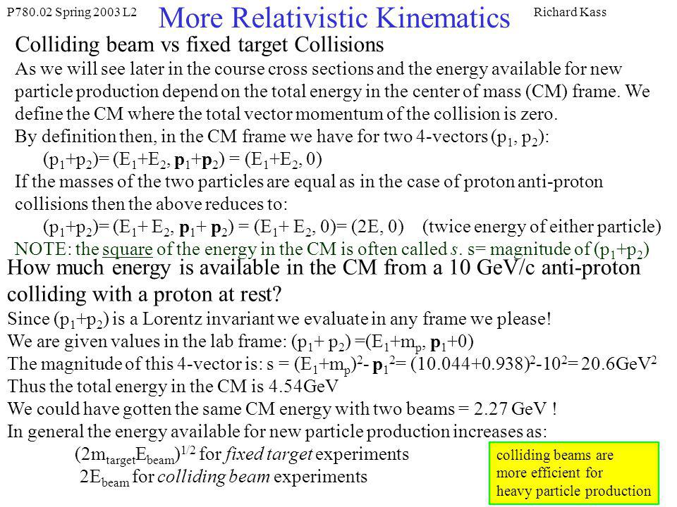 P780.02 Spring 2003 L2Richard Kass More Relativistic Kinematics Colliding beam vs fixed target Collisions As we will see later in the course cross sections and the energy available for new particle production depend on the total energy in the center of mass (CM) frame.