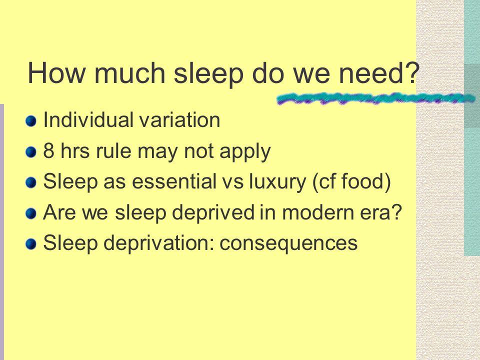 How much sleep do we need? Individual variation 8 hrs rule may not apply Sleep as essential vs luxury (cf food) Are we sleep deprived in modern era? S
