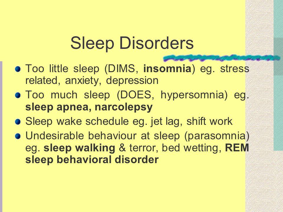 Sleep Disorders Too little sleep (DIMS, insomnia) eg. stress related, anxiety, depression Too much sleep (DOES, hypersomnia) eg. sleep apnea, narcolep