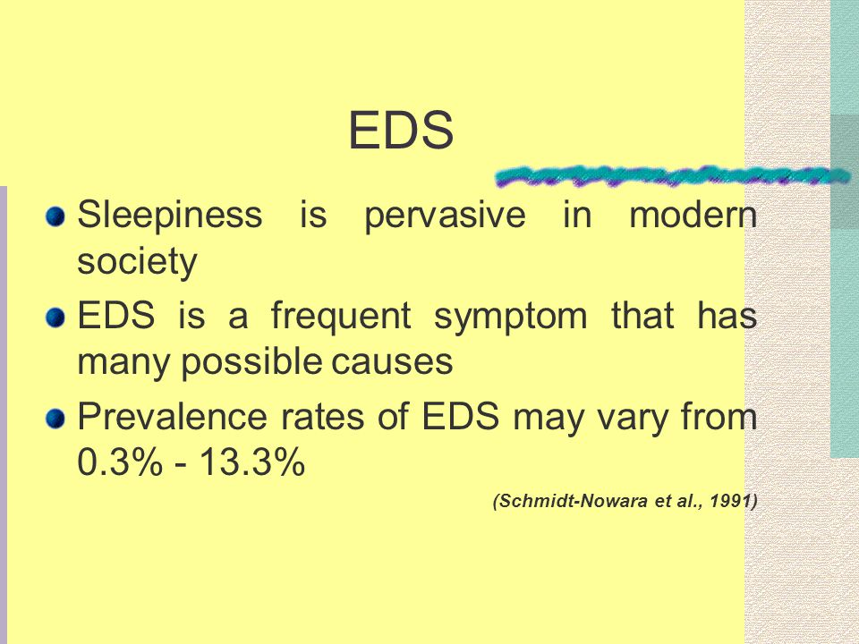 EDS Sleepiness is pervasive in modern society EDS is a frequent symptom that has many possible causes Prevalence rates of EDS may vary from 0.3% - 13.