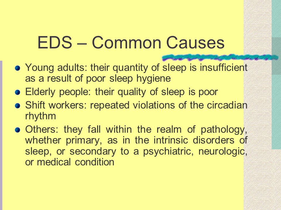 EDS – Common Causes Young adults: their quantity of sleep is insufficient as a result of poor sleep hygiene Elderly people: their quality of sleep is